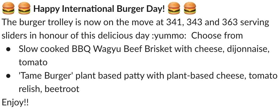 """A screenshot of a Slack message saying """"Happy International Burger Day! The burger trolley is now on the move at 341, 343 and 363 serving sliders in honour of this delicious day :yummo:  Choose from slow cooked BBQ Wagyu Beef Brisket with cheese, dijonnaise, tomato, or 'Tame Burger' plant based patty with plant-based cheese, tomato relish, beetroot. Enjoy!!"""""""